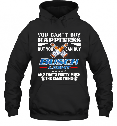 You Cant Buy Happiness But You Can Buy Busch Light The Same Thing Hoodie