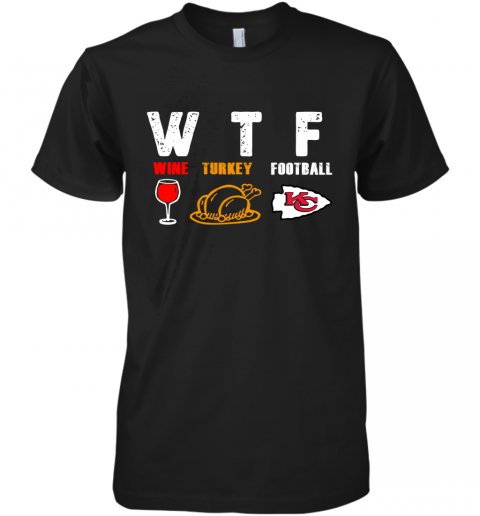 WTF Thanksgiving   Wine Turkey Football Kansas City Chiefs Premium Men's T-Shirt