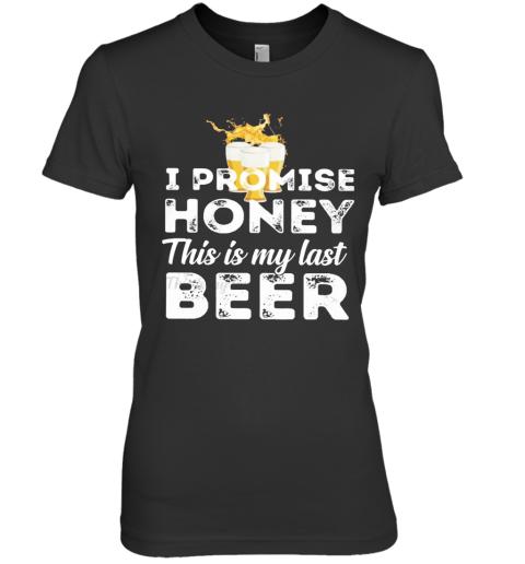 I Promise Honey This Is My Last Beer Premium Women's T-Shirt