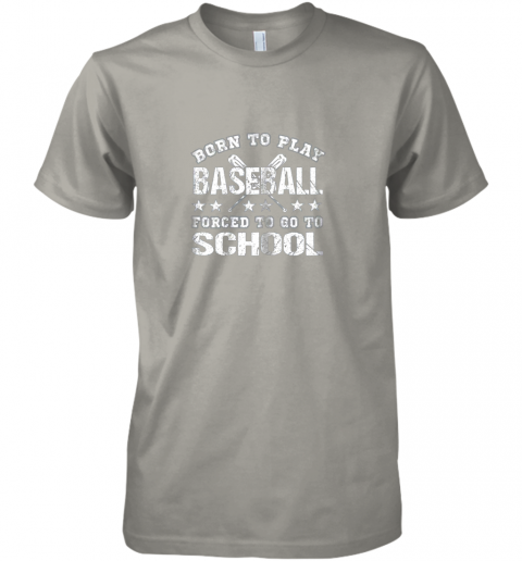 w2bl born to play baseball forced to go to school premium guys tee 5 front light grey