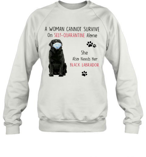 A Woman Cannot Survive On Self Quarantine Alone She Also Needs Her Black Labrador Sweatshirt