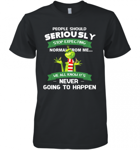 Grinch People Should Seriously Stop Expecting Normal From Me Never Going To Happen Premium Men's T-Shirt