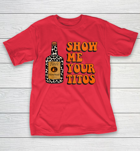 Show Me Your Tito s Funny Drinking Vodka Alcohol Lover Shirt T-Shirt 10
