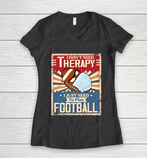 I Dont Need Therapy I Just Need To Play FOOTBALL Women's V-Neck T-Shirt 6