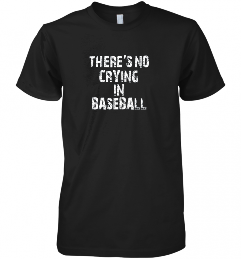 There's No Crying In Baseball Premium Men's T-Shirt