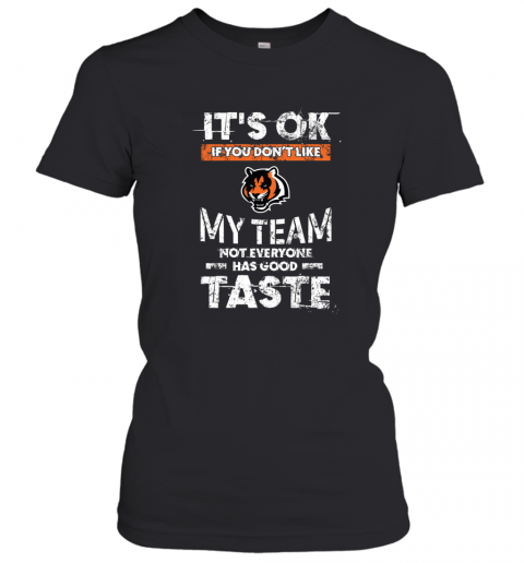 Cincinnati Bengals  Its Ok If You Dont Like My Team Not Everyone Has Good Taste Women's T-Shirt