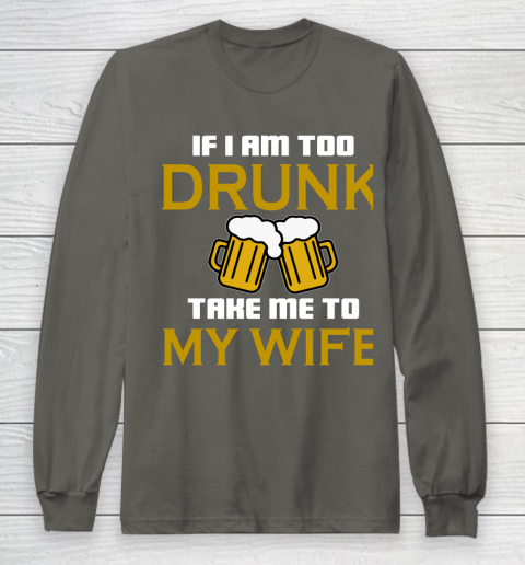 Beer Lover Funny Shirt If I Am Too Drunk Take To My Wife Long Sleeve T-Shirt 5