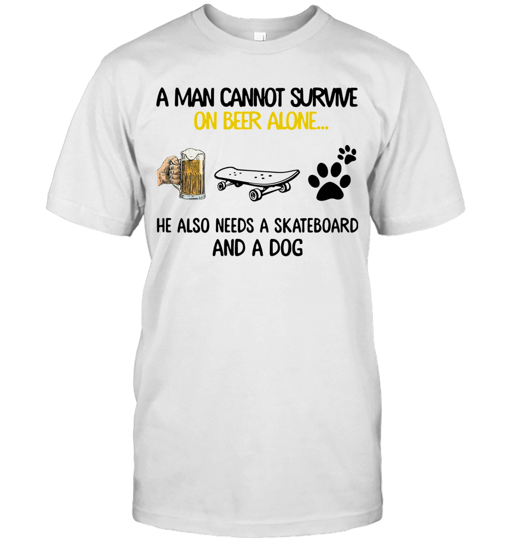A Man Cannot Survive On Beer Alone He Also Needs A Skateboard And A Dog shirt T-Shirt