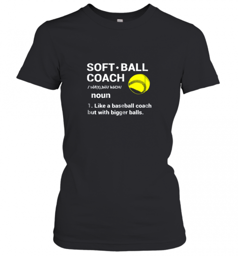 Soft Ball Coach Like Baseball Bigger Balls Softball Women's T-Shirt