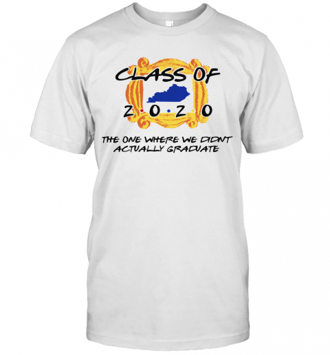 Class Of 2020 The One Where We Didnt Actually Graduate T-Shirt