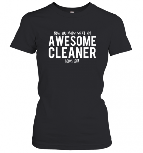 Now You Know What An Awesome Cleaner Looks Like Women T-Shirt