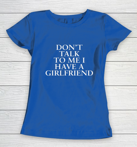 Don t Talk To Me I Have A Girlfriend Valentine Women's T-Shirt 8