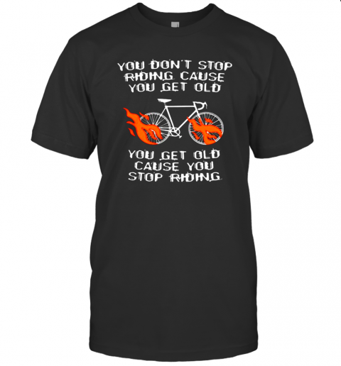 CYCLING YOU GET OLD WHEN YOU STOP SHIRT T-Shirt
