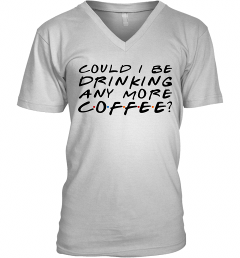 Could I Be Drinking Anymore Coffee V-Neck T-Shirt