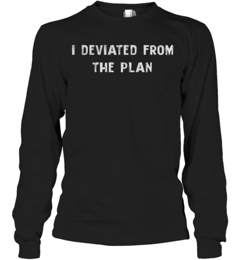 I Deviated From The Plan Long Sleeve T-Shirt