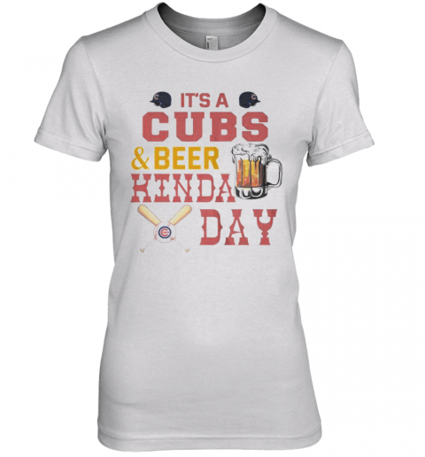 It'S A Chicago Cubs Baseball And Beer Kinda Day Premium Women's T-Shirt