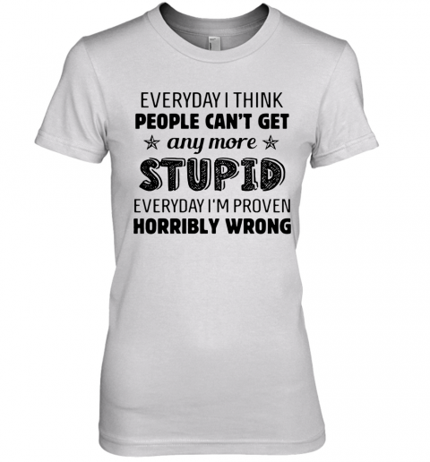 Everyday I Think People Can'T Get Any More Stupid Premium Women's T-Shirt