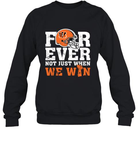 Forever Cincinnati Bengals Not Just When WE WIN Sweatshirt