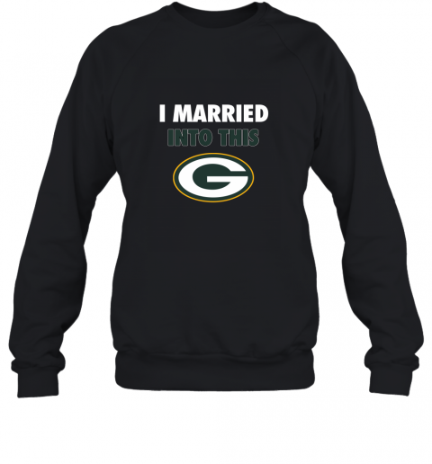 I Married Into This Green Bay Packers Football NFL Sweatshirt