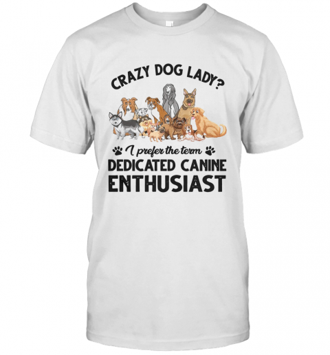 Crazy Dog Lady I Prefer The Term Dedicated Canine Enthusiast T-Shirt