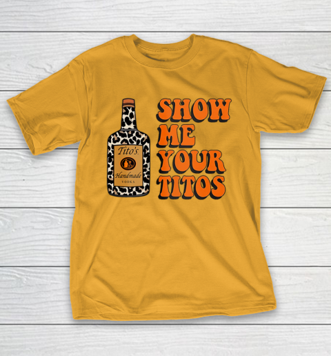 Show Me Your Tito s Funny Drinking Vodka Alcohol Lover Shirt T-Shirt 3