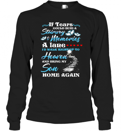 If Tears Could Build A Stairway Memories A Lane I'D Walk Right Up To Heaven And Bring My Son Back Long Sleeve T-Shirt