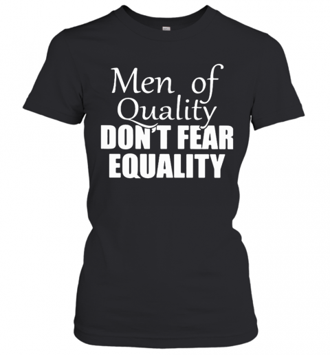 Men Of Quality Don'T Fear Equality Women's T-Shirt
