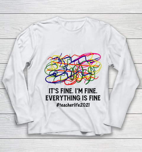 It s Fine I m Fine Everything Is Fine Teacher Life 2021 Fun Youth Long Sleeve
