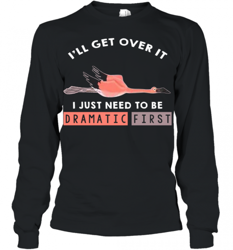 I'll Get Over It I Just Need To Be Dramatic First Flamingo Youth Long Sleeve
