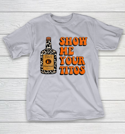 Show Me Your Tito s Funny Drinking Vodka Alcohol Lover Shirt T-Shirt 6