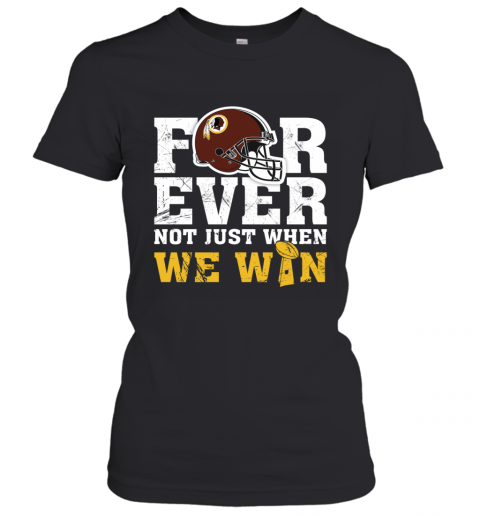Forever Washington Redskins Not Just When WE WIN Women's T-Shirt