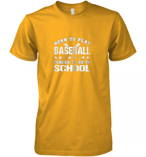w2bl born to play baseball forced to go to school premium guys tee 5 front gold