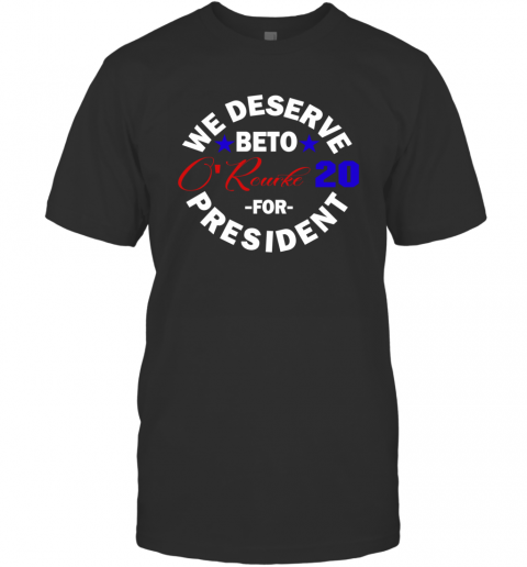 We Deserve Beto O'rourke 2020 For President T-Shirt