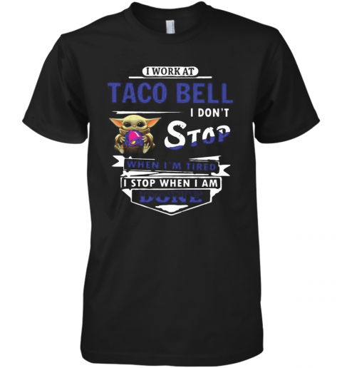 I Work At Taco Bell I Don'T Stop When I'M Tired Baby Yoda Premium Men's T-Shirt