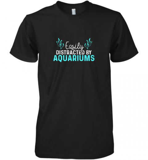 Aquariums Easily Distracted Fish Tank Gift Fish Lover Gift TShirt Premium Men's T-Shirt