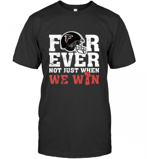NFL Forever Atlanta Falcons Not Just When WE WIN T-Shirt