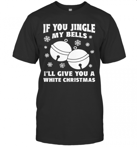 If You Jingle My Bells I'Ll Give You A White Christmas Ugly T-Shirt