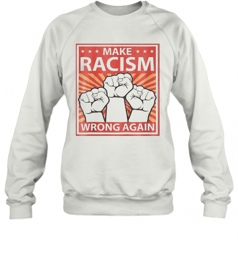 Make Racism Wrong A Again Fist Juneteenth Day Make Racism Wrong A Again Fist Juneteenth Day Sweatshirt