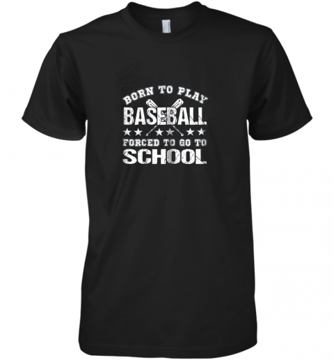 Born To Play Baseball Forced To Go To School Premium Men's T-Shirt
