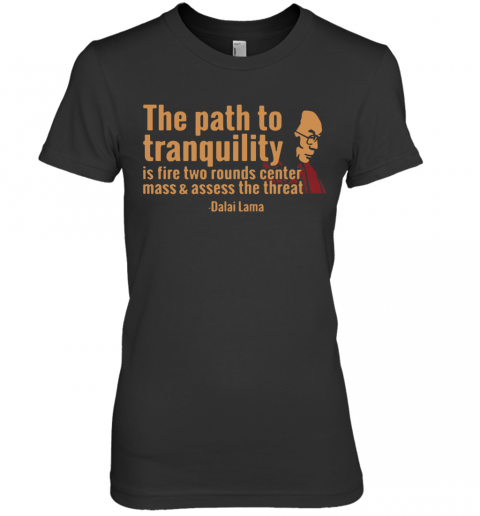 Tenzin Gyatso The Path To Tranquility Is Fire Two Rounds Center Mass And Assess The Threat Premium Women's T-Shirt