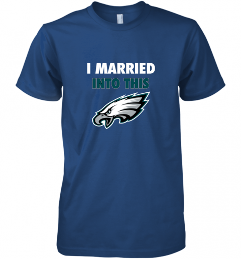 qytp i married into this philadelphia eagles football nfl premium guys tee 5 front royal