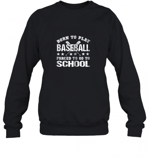 Born To Play Baseball Forced To Go To School Sweatshirt