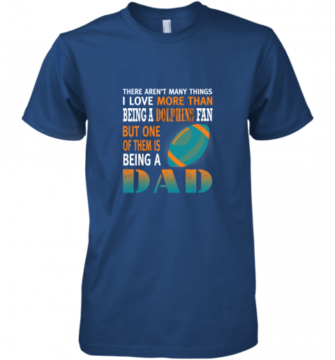 hkjf i love more than being a dolphins fan being a dad football premium guys tee 5 front royal