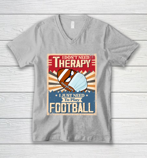 I Dont Need Therapy I Just Need To Play FOOTBALL V-Neck T-Shirt 3