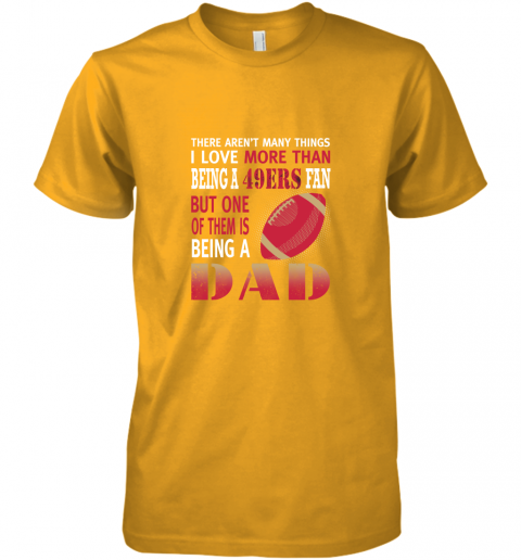idh7 i love more than being a 49ers fan being a dad football premium guys tee 5 front gold