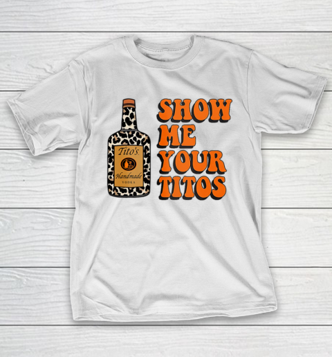Show Me Your Tito s Funny Drinking Vodka Alcohol Lover Shirt T-Shirt