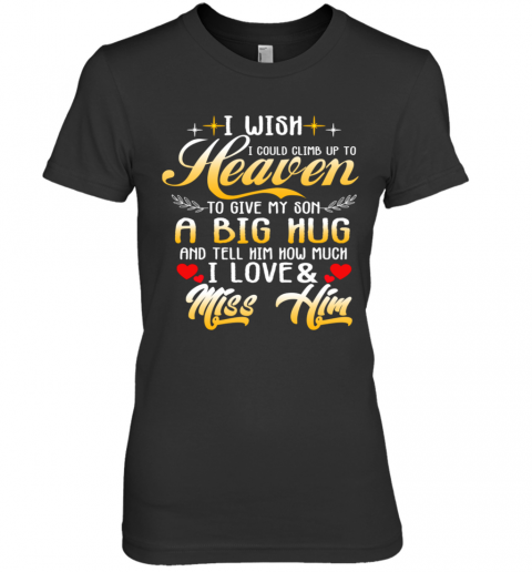 I Wish I Could Climb Up To Heaven To Give My Son A Big Hug And Tell Him How Much I Love Premium Women's T-Shirt