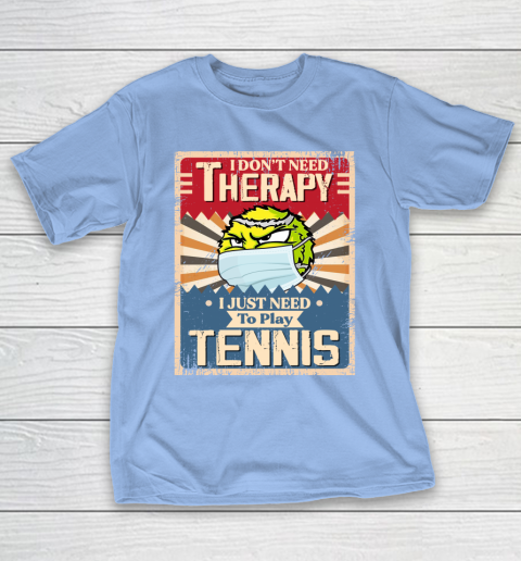 I Dont Need Therapy I Just Need To Play TENNIS T-Shirt 10
