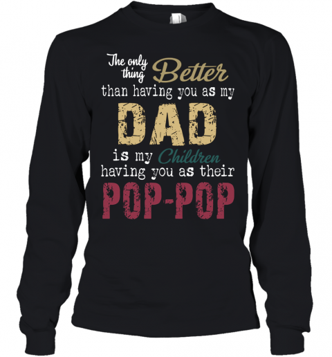 The Only Thing Better Than Having You As My Dad Is My Children Pop Pop Youth Long Sleeve