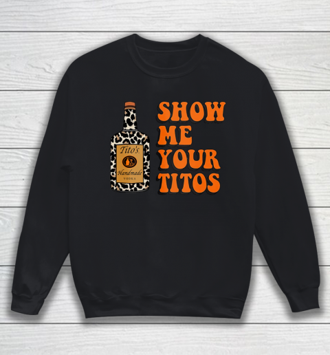 Show Me Your Tito s Funny Drinking Vodka Alcohol Lover Shirt Sweatshirt